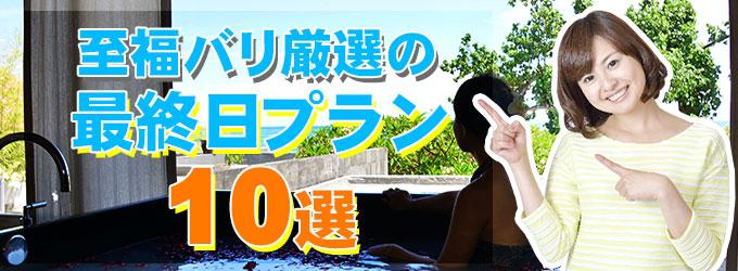 ヒロチャン厳選の最終日プラン10選